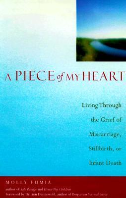 A Piece of My Heart: Living Through the Grief of Miscarriage, Stillbirth, or Infant Death  by  Molly Fumia