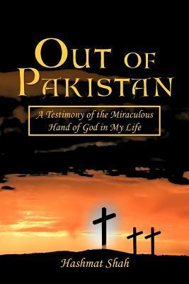 Out of Pakistan: A Testimony of the Miraculous Hand of God in My Life Hashmat Shah