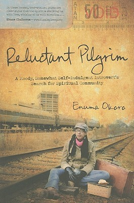 Reluctant Pilgrim: A Moody, Somewhat Self-Indulgent Introverts Search for Spiritual Community  by  Enuma Okoro