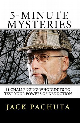 5-Minute Mysteries: The 11 Entertaining Whodunits Challenge You to Figure Out What Happened Prior to Reading the Solutions. Special Bonus:  by  Jack Pachuta