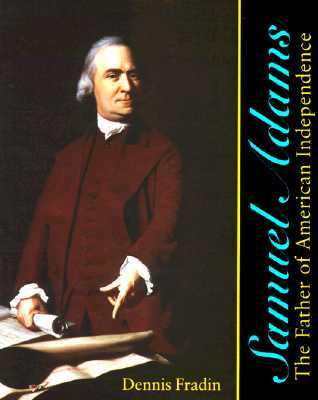 Samuel Adams: The Father of American Independence Dennis Brindell Fradin