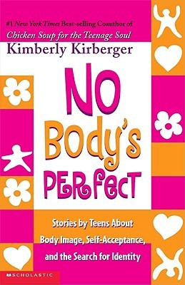 No Bodys Perfect: Stories Teens about Body Image, Self-Acceptance, and the Search for Identity: Stories by Teens about Body Image, Self-Acceptance, and the Search for Identity by Kimberly Kirberger