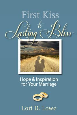 First Kiss to Lasting Bliss: Hope & Inspiration for Your Marriage  by  Lori D. Lowe