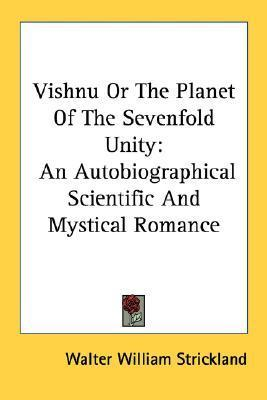 Vishnu or the Planet of the Sevenfold Unity: An Autobiographical Scientific and Mystical Romance  by  Walter William Strickland