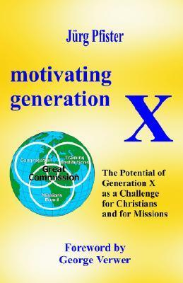 Motivating Generation X: The Potential of Generation X as a Challenge for Christians and for Missions  by  Jürg Pfister