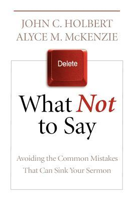 What Not to Say: Avoiding the Common Mistakes That Can Sink Your Sermon  by  John C. Holbert