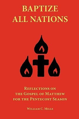 Baptize All Nations: Reflections on the Gospel of Matthew for the Pentecost Season  by  William, C Mills