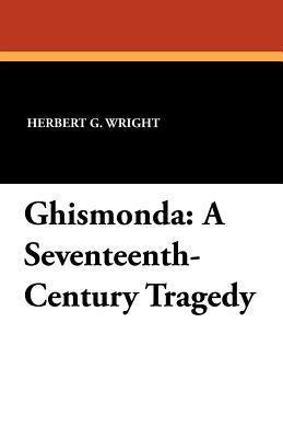 Ghismonda: A Seventeenth-Century Tragedy  by  Herbert G. Wright
