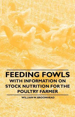 Feeding Fowls - With Information on Stock Nutrition for the Poultry Farmer  by  William W. Broomhead