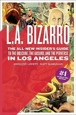 L.A. Bizarro: The All New Insiders Guide to the Obscure, the Absurd, and the Perverse in Los Angeles  by  Matt Maranian