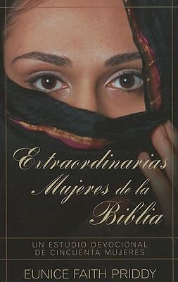 Extraordinarias Mujeres de la Biblia: Un Estudio Devocional de Cincuenta Mujeres  by  Eunice Faith Priddy