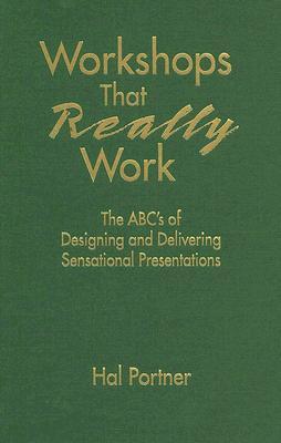 Workshops That Really Work: The ABCs of Designing and Delivering Sensational Presentations  by  Hal Portner
