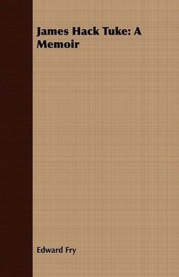James Hack Tuke: A Memoir  by  Edward Fry