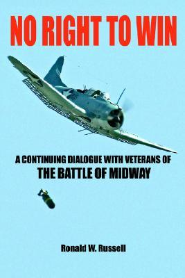 No Right to Win: A Continuing Dialogue with Veterans of the Battle of Midway  by  Ronald W. Russell