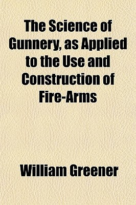 The Science of Gunnery, as Applied to the Use and Construction of Fire-Arms  by  William Wellington Greener