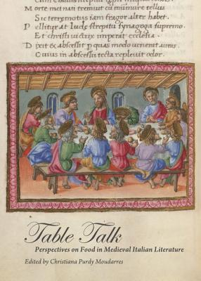 Table Talk: Perspectives on Food in Medieval Italian Literature  by  Christiana Purdy Moudarres