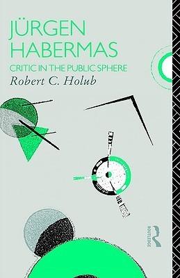 Jürgen Habermas: Critic in the Public Sphere  by  Robert C. Holub
