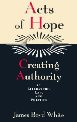 Acts of Hope: Creating Authority in Literature, Law, and Politics  by  James Boyd White