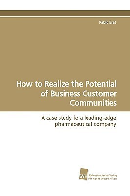 How to Realize the Potential of Business Customer Communities Pablo Erat