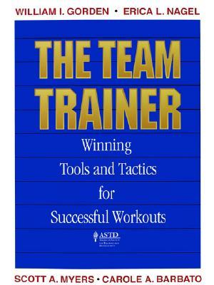 The Team Trainer: Winning Tools and Tactics for Successful Workouts  by  William I. Gorden
