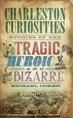 Charleston Curiosities: Stories of the Tragic, Heroic, and Bizarre  by  Michael Coker
