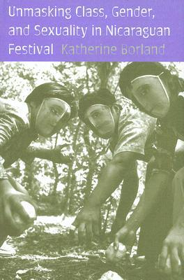 Unmasking Class, Gender, and Sexuality in Nicaraguan Festival  by  Katheriine Borland