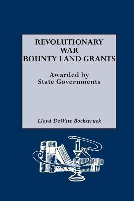 Revolutionary War Bounty Land Grants: Awarded  by  State Governments by Lloyd Dewitt Bockstruck