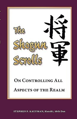 The Shogun Scrolls: On Controlling All Aspects of the Realm  by  Stephen F. Kaufman