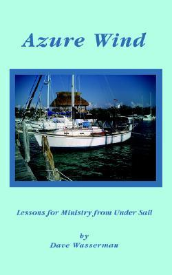 Azure Wind: Lessons for Ministry from Under Sail  by  Dave Wasserman