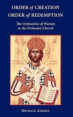 Order of Creation/Order of Redemption: The Ordination of Women in the Orthodox Church  by  Michael Azkoul