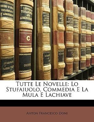 Tutte Le Novelle: Lo Stufaiuolo, Commedia E La Mula E Lachiave  by  Anton Francesco Doni