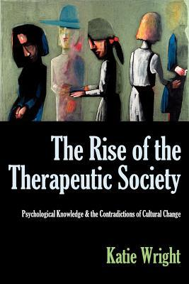 The Rise of the Therapeutic Society: Psychological Knowledge & the Contradictions of Cultural Change  by  Katie Wright