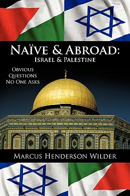 Naive & Abroad: Israel & Palestine: Obvious Questions No One Asks Marcus Henderson Wilder