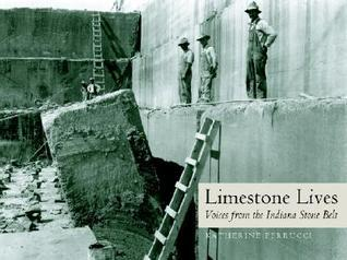 Limestone Lives: Voices from the Indiana Stone Belt Katherine Ferrucci