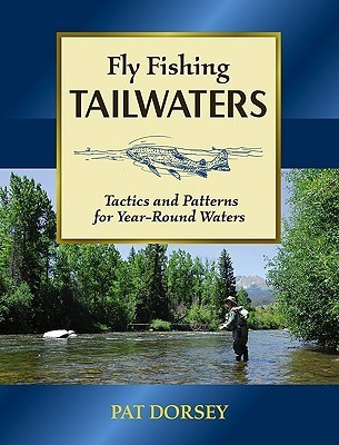 Fly Fishing Tailwaters: Tactics and Patterns for Year-Round Waters Pat Dorsey