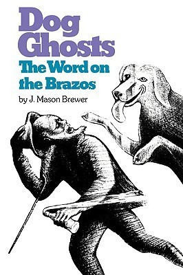 Dog Ghosts and the Word on the Brazos: Negro Preacher Tales from the Brazos Bottoms of Texas J. Mason Brewer