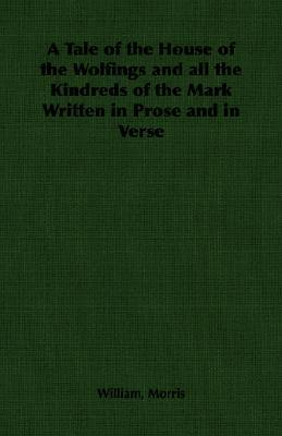 A Tale of the House of the Wolfings and All the Kindreds of the Mark Written in Prose and in Verse William Morris