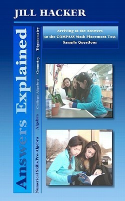 Answers Explained: Arriving at the Answers to the COMPASS Math Placement Test Sample Questions  by  Jill Hacker