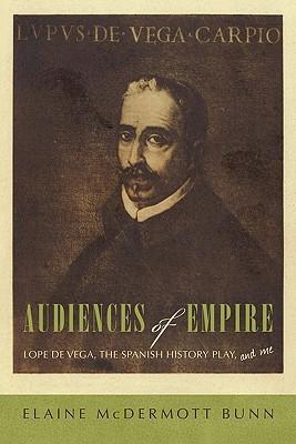 Audiences of Empire: Lope de Vega, the Spanish History Play, and Me  by  Elaine McDermott Bunn