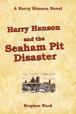 Harry Hanson and the Seaham Pit Disaster: A Harry Hanson Novel  by  Stephen Ward