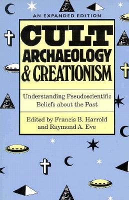Cult Archaeology and Creationism: Understanding Pseudoscientific Beliefs About the Past  by  Francis B. Harrold
