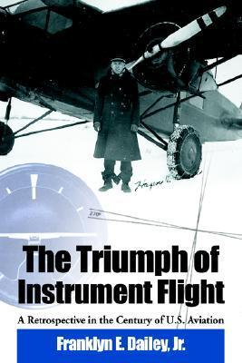 The Triumph of Instrument Flight: A Retrospective in the Century of U.S. Aviation Franklyn E. Dailey Jr.