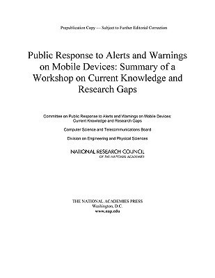 Public Response to Alerts and Warnings on Mobile Devices:: Summary of a Workshop on Current Knowledge and Research Gaps  by  Committee on Public Response to Alerts a