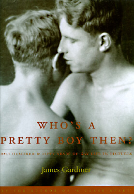Whos a Pretty Boy, Then?: One Hundred and Fifty Years of Gay Life in Pictures James Gardiner