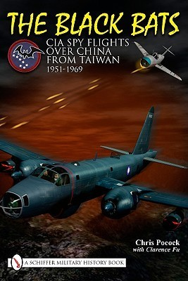 The Black Bats: CIA Spy Flights Over China from Taiwan 1951-1969  by  Chris Pocock