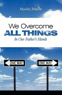 We Overcome All Things: In Our Fathers Hands  by  Myeisha Johnson
