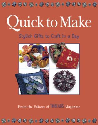 Quick to Make: Stylish Gifts to Craft in a Day  by  Threads Magazine