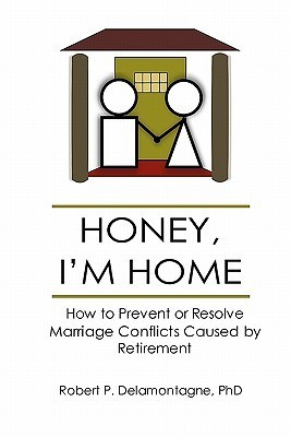 Honey, Im Home How to Prevent or Resolve Marriage Conflicts Caused Retirement by Robert P. Delamontagne