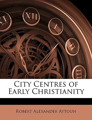 City Centres of Early Christianity Robert Alexander Aytoun