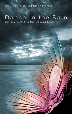 Dance in the Rain: His Joy Comes in the Mourning Angela A. Dockter-Harris